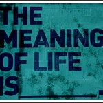 The Meaning of Life is.....